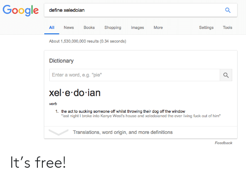 """Books, Kanye, and News: define xeledoiarn  All News Books Shopping mages More  SettingsTools  About 1,530,000,000 results (0.34 seconds)  Dictionary  Enter a word, e.g.""""pie""""  xel e do ian  verb  1.  the act to sucking someone off whilst throwing their dog off the window  last night I broke into Kanye West's house and xeledoianed the ever living fuck out of him""""  Translations, word origin, and more definitions  Feedback It's free!"""