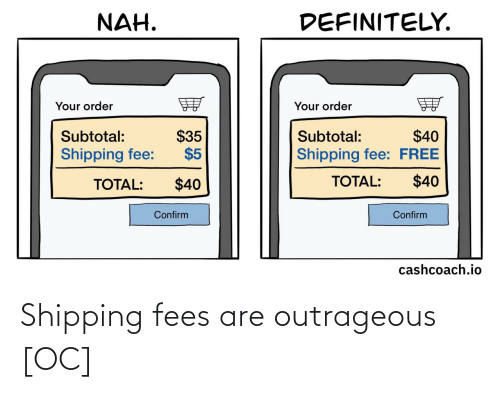fee: DEFINITELY.  NAH.  Your order  Your order  $35  $5  $40  Shipping fee: FREE  Subtotal:  Subtotal:  Shipping fee:  $40  TOTAL:  $40  TOTAL:  Confirm  Confirm  cashcoach.io Shipping fees are outrageous [OC]