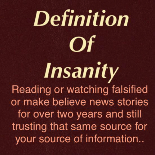 Falsified: Definition  Of  Insanity  Reading or watching falsified  or make believe news stories  for over two years and still  trusting that same source for  your source of information..