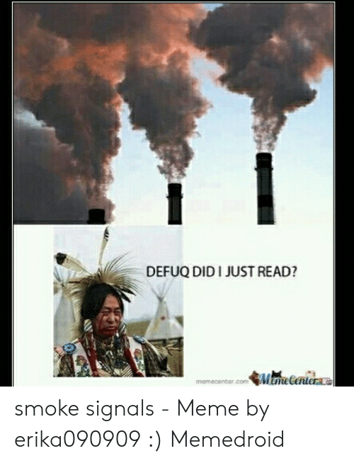 Smoke Signals Meme: DEFUQ DID I JUST READ?  memecenter smoke signals - Meme by erika090909 :) Memedroid