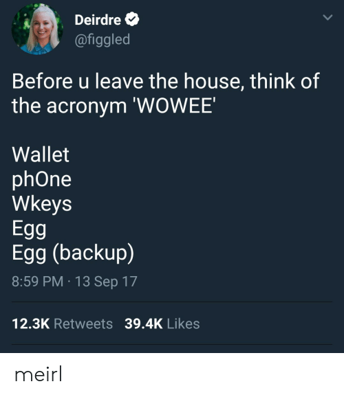 Phone, Acronym, and House: Deirdre  @figgled  Before u leave the house, think of  the acronym 'WOWEE'  Wallet  phOne  Wkeys  Egg  Egg (backup)  8:59 PM 13 Sep 17  12.3K Retweets 39.4K Likes meirl