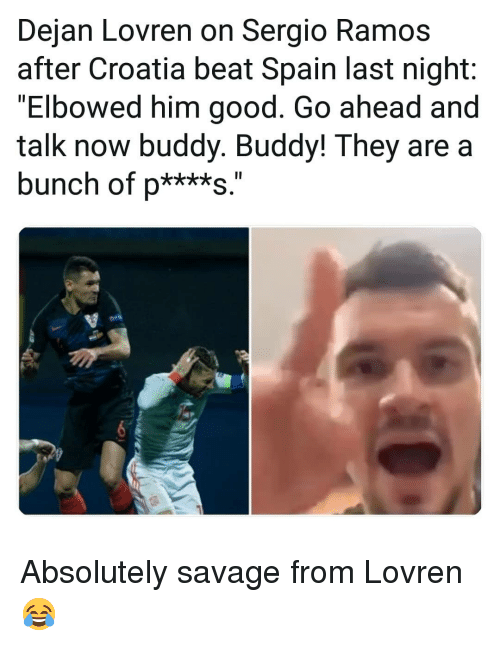 "Memes, Savage, and Croatia: Dejan Lovren on Sergio Ramos  after Croatia beat Spain last night:  Elbowed him good. Go ahead and  talk now buddy. Buddy! They are a  bunch of p****s."" Absolutely savage from Lovren 😂"