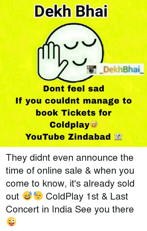 last concert: Dekh Bhai  DekhBhai  Dont feel sad  If you couldnt manage to  book Tickets for  Coldplay  YouTube Zindabad They didnt even announce the time of online sale & when you come to know, it's already sold out 😅😓 ColdPlay 1st & Last Concert in India See you there 😜