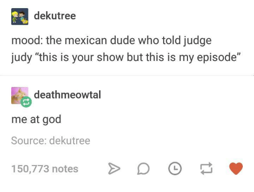 "Dude, God, and Judge Judy: dekutree  mood: the mexican dude who told judge  judy ""this is your show but this is my episode""  deathmeowtal  me at god  Source: dekutree  150,773 notes"