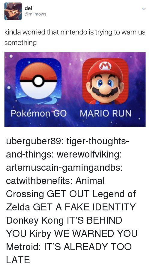 Donkey, Fake, and Nintendo: del  @miimows  kinda worried that nintendo is trying to warn us  something  4  Pokémon GO MARIO RUN uberguber89:  tiger-thoughts-and-things:  werewolfviking:  artemuscain-gamingandbs:  catwithbenefits: Animal Crossing GET OUT Legend of Zelda GET A FAKE IDENTITY  Donkey Kong IT'S BEHIND YOU   Kirby WE WARNED YOU   Metroid: IT'S ALREADY TOO LATE