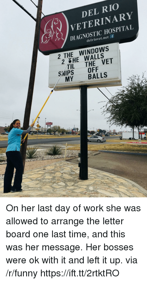 Funny, Windows, and Work: DEL RIO  VETERINARY  DIAGNOSTIC HOSPITAL  ur,  delriovet.net f  2 THE WINDOWS  2 HE WALLS  TIL THE VET  SWIPS OFF  MY BALLS  Sutherlands On her last day of work she was allowed to arrange the letter board one last time, and this was her message. Her bosses were ok with it and left it up. via /r/funny https://ift.tt/2rtktRO