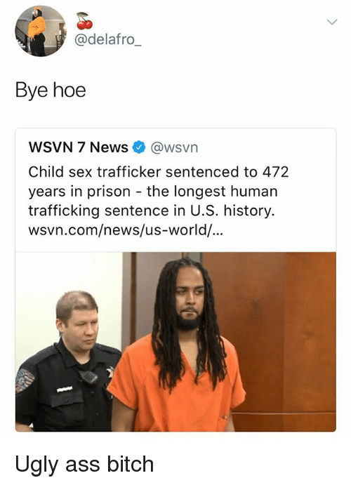 Ass, Bitch, and Hoe: @delafro_  Bye hoe  WSVN 7 News@wsvn  Child sex trafficker sentenced to 472  years in prison the longest human  trafficking sentence in U.S. history.  wsvn.com/news/us-world/ Ugly ass bitch