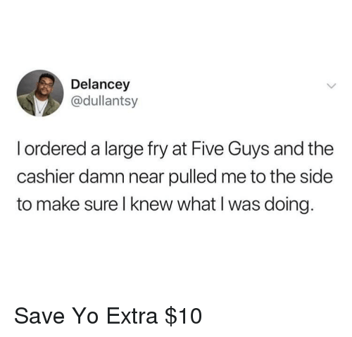 Yo, Five Guys, and Make: Delancey  @dullantsy  I ordered a large fry at Five Guys and the  cashier damn near pulled me to the side  to make sure l knew what I was doing. Save Yo Extra $10