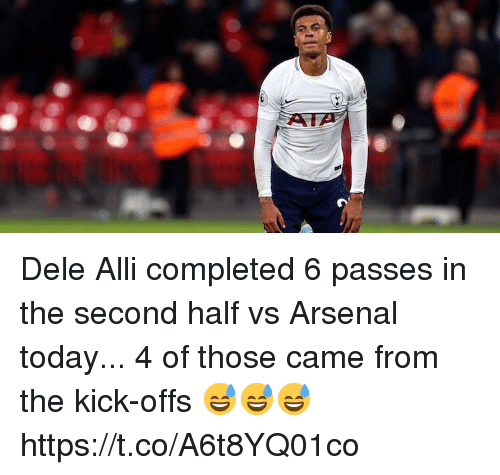 Arsenal, Memes, and Today: Dele Alli completed 6 passes in the second half vs Arsenal today...   4 of those came from the kick-offs 😅😅😅 https://t.co/A6t8YQ01co