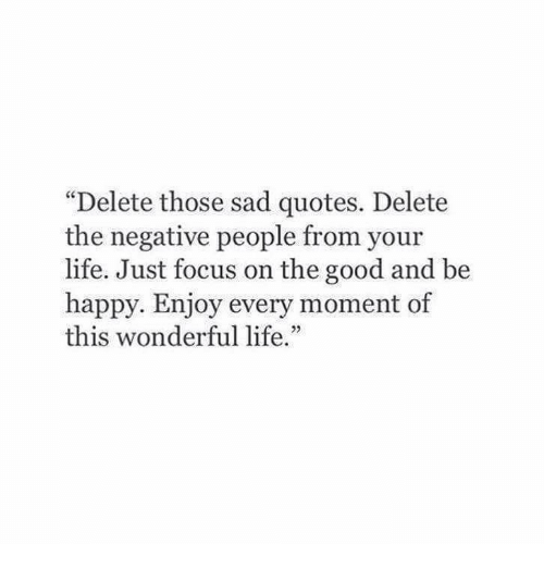 "Life, Focus, and Good: ""Delete those sad quotes. Delete  the negative people from your  life. Just focus on the good and be  happy. Enjoy every moment of  this wonderful life."""