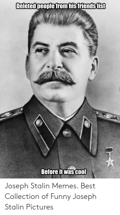 Joseph Stalin Meme: Deleted people from his friendslist  Before it wascool Joseph Stalin Memes. Best Collection of Funny Joseph Stalin Pictures