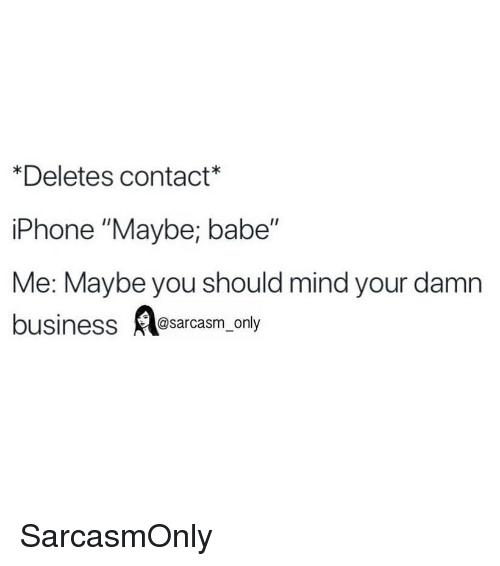 """Funny, Iphone, and Memes: *Deletes contact*  iPhone """"Maybe; babe""""  Me: Maybe you should mind your damn  businesssarcasm_only SarcasmOnly"""