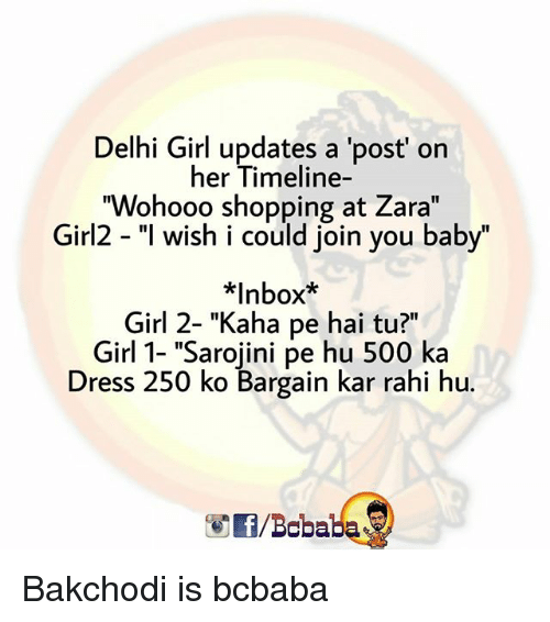 "Memes, Shopping, and Dress: Delhi Girl updates a 'post' on  her Timeline-  ""Wohooo shopping at Zara""  Girl2 - ""l wish i could join you baby""  치nbox""  Girl 2- ""Kaha pe hai tu?""  Girl 1- ""Sarojini pe hu 500 ka  Dress 250 ko Bargain kar rahi hu.  /Bcbaba Bakchodi is bcbaba"