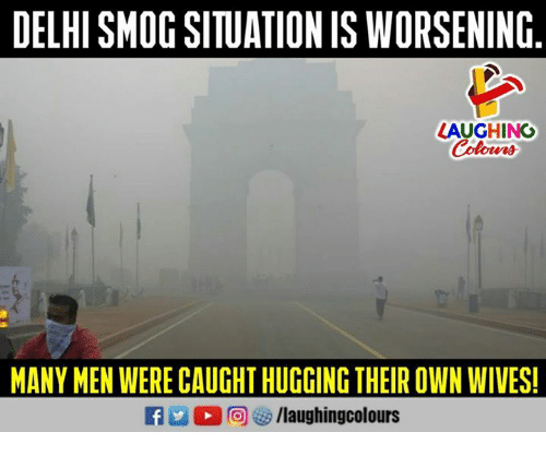 smog: DELHI SMOG SITUATION IS WORSENING  LAUGHING  Colowrs  MANY MEN WERE CAUGHT HUGGING THEIR OWN WIVES!