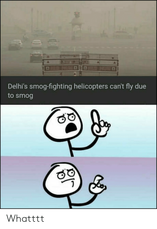 smog: Delhi's smog-fighting helicopters can't fly due  to smog Whatttt