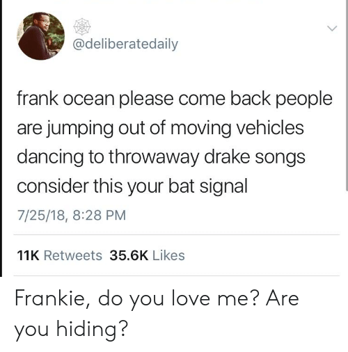 Frank Ocean: @deliberatedaily  frank ocean please come back people  are jumping out of moving vehicles  dancing to throwaway drake songs  consider this your bat signal  7/25/18, 8:28 PM  11K Retweets 35.6K Likes Frankie, do you love me? Are you hiding?