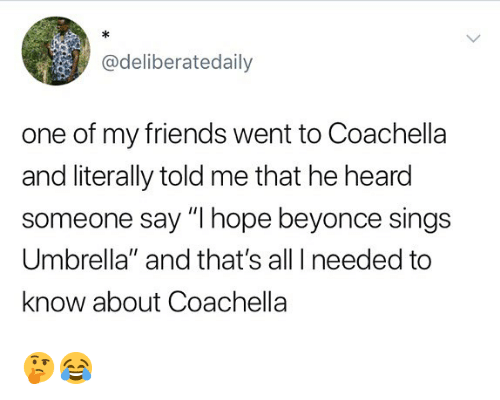 "Beyonce, Coachella, and Friends: @deliberatedaily  one of my friends went to Coachella  and literally told me that he heard  someone say ""I hope beyonce sings  Umbrella"" and that's all I needed to  know about Coachella 🤔😂"