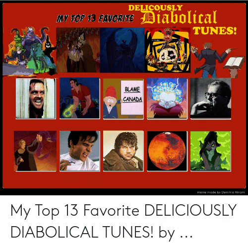 Canada Meme: DELICOUSLY  My TOP 13 FAVORITEDiabolical  TUNES!  BLAME  CANADA  Meme made by Demitria Miriam My Top 13 Favorite DELICIOUSLY DIABOLICAL TUNES! by ...