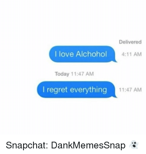 Love, Memes, and Regret: Delivered  I love Alchohol  4:11 AM  Today 11:47 AM  I regret everything  11:47 AM Snapchat: DankMemesSnap 👻