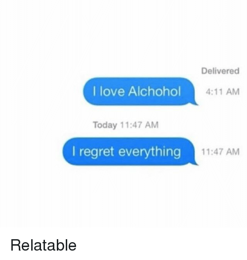 Love, Memes, and Regret: Delivered  I love Alchohol  4:11 AM  Today 11:47 AM  I regret everything  11:47 AM Relatable