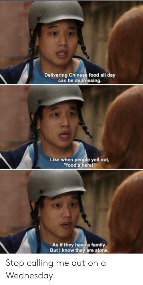"""Being Alone, Chinese Food, and Family: Delivering Chinese food all day  can be depressing.  Like when people yell out,  """"food's herel""""  As if they have a family  But I know they are alone. Stop calling me out on a Wednesday"""