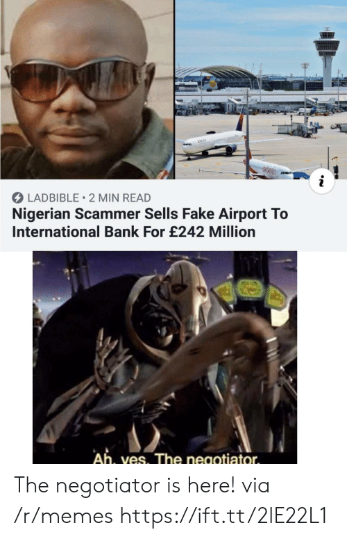 Fake, Memes, and Bank: &DELTA  i  LADBIBLE 2 MIN READ  Nigerian Scammer Sells Fake Airport To  International Bank For £242 Million  Ah, ves. The negotiator The negotiator is here! via /r/memes https://ift.tt/2lE22L1