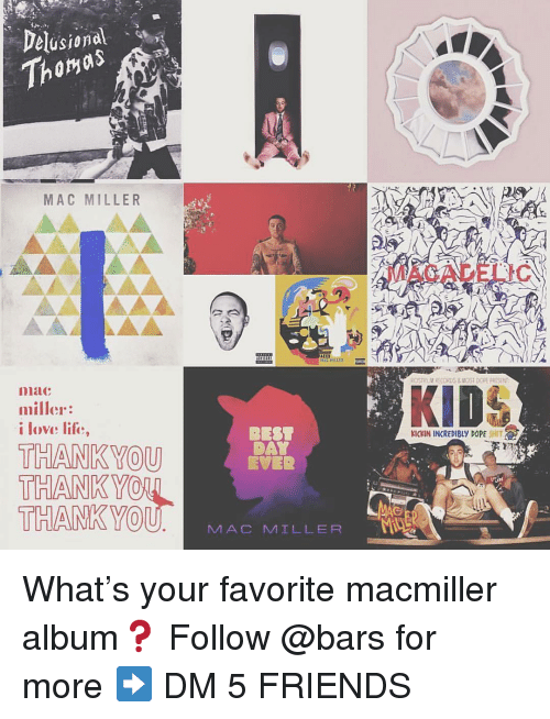 Dope, Friends, and Life: Delusional  Thomas  MAC MILLER  MACADELIC  AC HILLER  GSTRUV RECORDS&MOST DOPE PRISEN  niac  miller:  i love life,  BEST  DAY  EVER  KICKIN INCREDIBLY DOPE SHIT  THANKYOU  THANK YO  THANKYO  U MAC MILLER What's your favorite macmiller album❓ Follow @bars for more ➡️ DM 5 FRIENDS