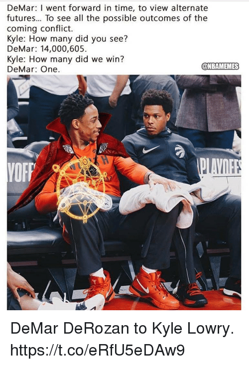 DeMar DeRozan, Kyle Lowry, and Time: DeMar: I went forward in time, to view alternate  futures... To see all the possible outcomes of the  coming conflict.  Kyle: How many did you see?  DeMar: 14,000,605  Kyle: How many did we win?  DeMar: One.  @NBAMEMES DeMar DeRozan to Kyle Lowry. https://t.co/eRfU5eDAw9