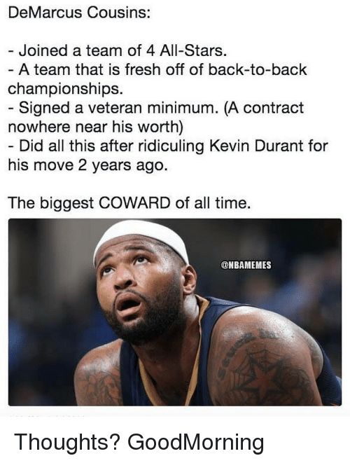 Back to Back, DeMarcus Cousins, and Fresh: DeMarcus Cousins:  - Joined a team of 4 All-Stars  A team that is fresh off of back-to-back  championships.  - Signed a veteran minimum. (A contract  nowhere near his worth)  - Did all this after ridiculing Kevin Durant for  his move 2 years ago.  The biggest COWARD of all time.  @NBAMEMES Thoughts? GoodMorning