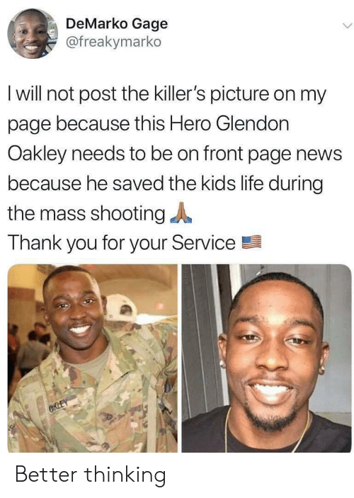 Life, News, and Thank You: DeMarko Gage  @freakymarko  I will not post the killer's picture on my  page because this Hero Glendon  Oakley needs to be on front page news  because he saved the kids life during  the mass shooting  Thank you for your Service  CRLEY Better thinking