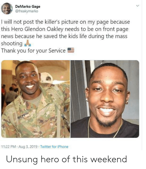 Iphone, Life, and News: DeMarko Gage  @freakymarko  I will not post the killer's picture on my page because  this Hero Glendon Oakley needs to be on front page  news because he saved the kids life during the mass  shooting  Thank you for your Service  CKLEY  11:22 PM Aug 3, 2019 Twitter for iPhone Unsung hero of this weekend