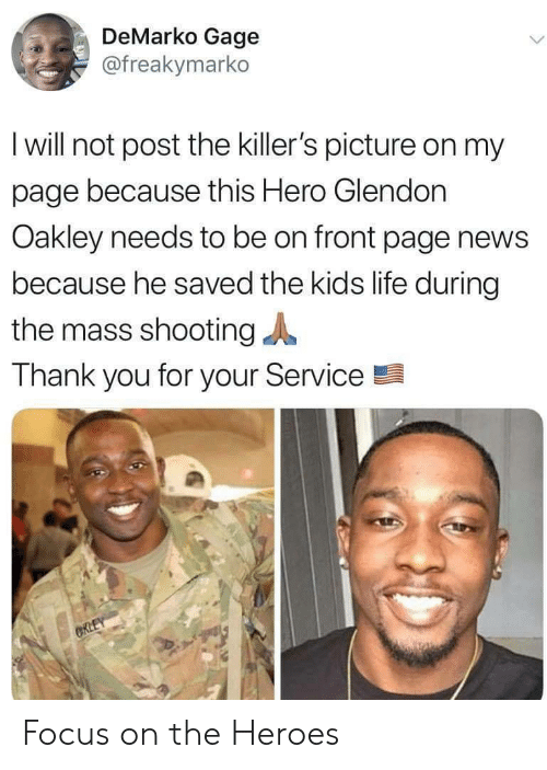 killers: DeMarko Gage  @freakymarko  I will not post the killer's picture on my  page because this Hero Glendon  Oakley needs to be on front page news  because he saved the kids life during  the mass shooting  Thank you for your Service  CRLEY Focus on the Heroes