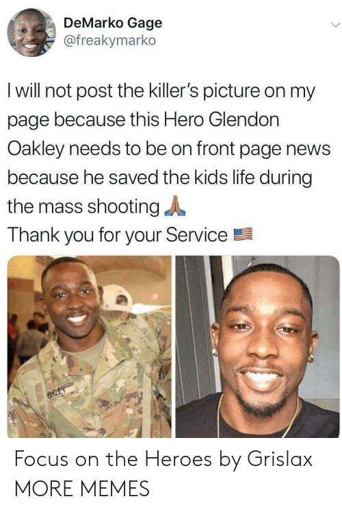 killers: DeMarko Gage  @freakymarko  I will not post the killer's picture on my  page because this Hero Glendon  Oakley needs to be on front page news  because he saved the kids life during  the mass shooting  Thank you for your Service  CRLEY Focus on the Heroes by Grislax MORE MEMES