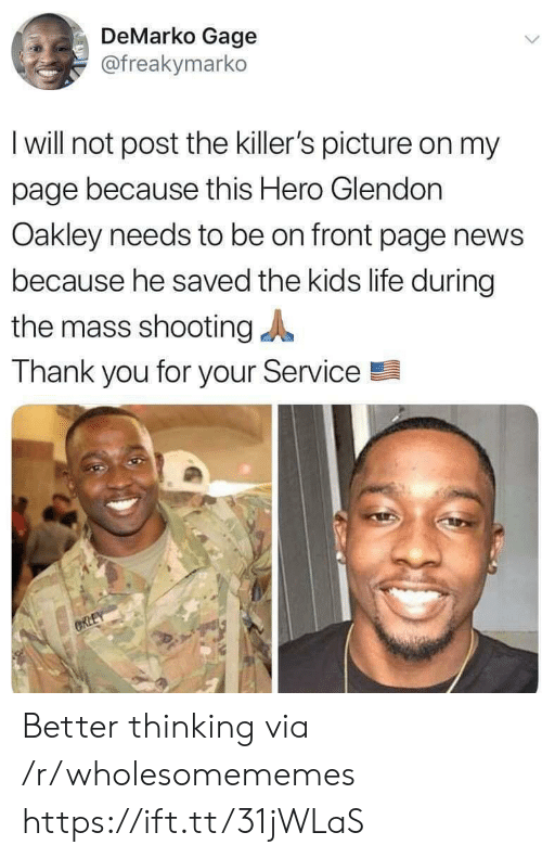 killers: DeMarko Gage  @freakymarko  I will not post the killer's picture on my  page because this Hero Glendon  Oakley needs to be on front page news  because he saved the kids life during  the mass shooting  Thank you for your Service  ORLEY Better thinking via /r/wholesomememes https://ift.tt/31jWLaS