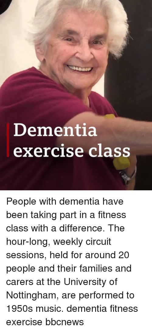 Memes, Music, and Dementia: Dementia  exercise class People with dementia have been taking part in a fitness class with a difference. The hour-long, weekly circuit sessions, held for around 20 people and their families and carers at the University of Nottingham, are performed to 1950s music. dementia fitness exercise bbcnews