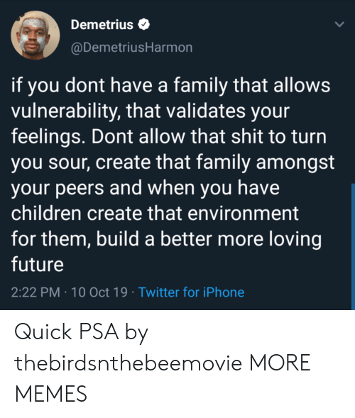 build a: Demetrius  @DemetriusHarmon  if you dont have a family that allows  vulnerability, that validates your  feelings. Dont allow that shit to turn  you sour, create that family amongst  your peers and when you have  children create that environment  for them, build a better more loving  future  2:22 PM 10 Oct 19 Twitter for iPhone Quick PSA by thebirdsnthebeemovie MORE MEMES