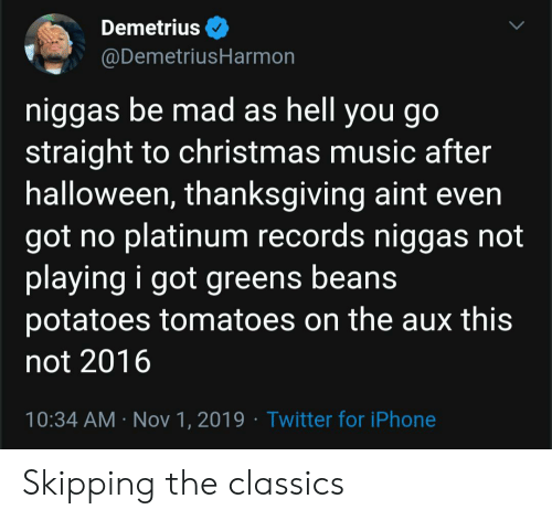 potatoes: Demetrius  @DemetriusHarmon  niggas be mad as hell you go  straight to christmas music after  halloween, thanksgiving aint even  got no platinum records niggas not  playing i got greens beans  potatoes tomatoes on the aux this  not 2016  10:34 AM Nov 1, 2019 Twitter for iPhone Skipping the classics