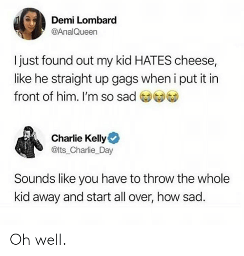 demi: Demi Lombard  @AnalQueen  I just found out my kid HATES cheese,  like he straight up gags when i put it in  front of him. I'm so sad )  Charlie Kelly  @lts_Charlie_Day  Sounds like you have to throw the whole  kid away and start all over, how sad. Oh well.