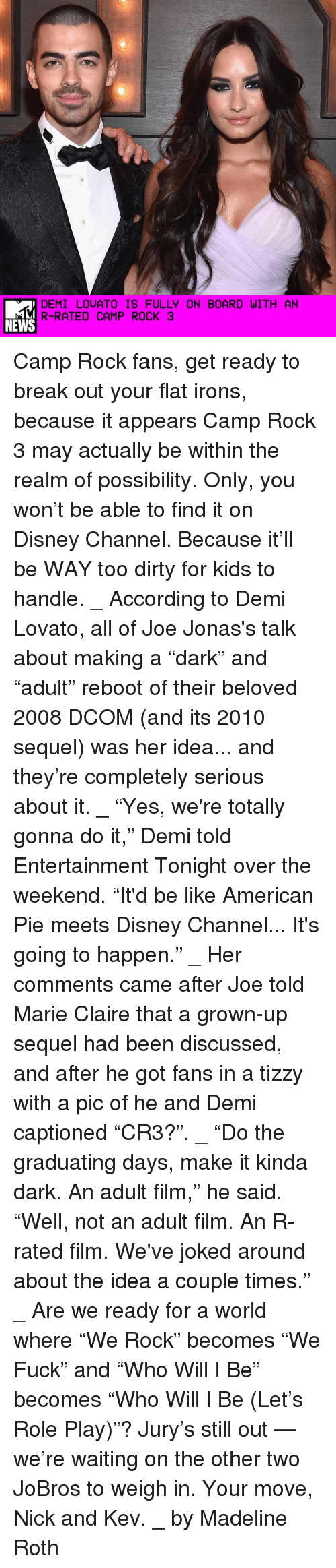 "Demi Lovato, Memes, and Disney Channel: DEMI LOUATO IS FULLY ON BOARD WITH AN  R-RATED CAMP ROCK 3  NEWS Camp Rock fans, get ready to break out your flat irons, because it appears Camp Rock 3 may actually be within the realm of possibility. Only, you won't be able to find it on Disney Channel. Because it'll be WAY too dirty for kids to handle. _ According to Demi Lovato, all of Joe Jonas's talk about making a ""dark"" and ""adult"" reboot of their beloved 2008 DCOM (and its 2010 sequel) was her idea... and they're completely serious about it. _ ""Yes, we're totally gonna do it,"" Demi told Entertainment Tonight over the weekend. ""It'd be like American Pie meets Disney Channel... It's going to happen."" _ Her comments came after Joe told Marie Claire that a grown-up sequel had been discussed, and after he got fans in a tizzy with a pic of he and Demi captioned ""CR3?"". _ ""Do the graduating days, make it kinda dark. An adult film,"" he said. ""Well, not an adult film. An R-rated film. We've joked around about the idea a couple times."" _ Are we ready for a world where ""We Rock"" becomes ""We Fuck"" and ""Who Will I Be"" becomes ""Who Will I Be (Let's Role Play)""? Jury's still out — we're waiting on the other two JoBros to weigh in. Your move, Nick and Kev. _ by Madeline Roth"