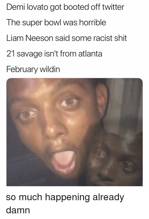 Demi Lovato, Liam Neeson, and Savage: Demi lovato got booted off twitter  The super bowl was horrible  Liam Neeson said some racist shit  21 savage isn't from atlanta  February wildin so much happening already damn