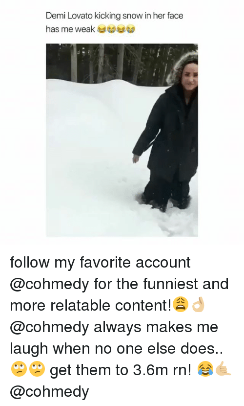 Demi Lovato, Snow, and Relatable: Demi Lovato kicking snow in her face  has me weak at follow my favorite account @cohmedy for the funniest and more relatable content!😩👌🏼 @cohmedy always makes me laugh when no one else does.. 🙄🙄 get them to 3.6m rn! 😂🤙🏼 @cohmedy