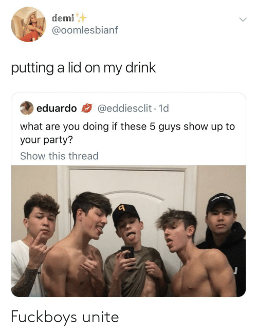 unite: demi  @oomlesbianf  putting a lid on my drink  @eddiesclit 1d  eduardo  what are you doing if these 5 guys show up to  your party?  Show this thread Fuckboys unite