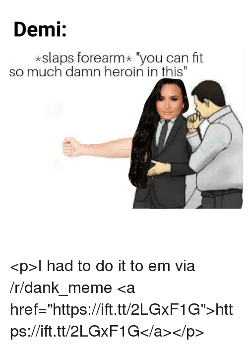 "Dank, Heroin, and Meme: Demi:  *slaps forearm* ""you can fit  so much damn heroin in this"" <p>I had to do it to em via /r/dank_meme <a href=""https://ift.tt/2LGxF1G"">https://ift.tt/2LGxF1G</a></p>"