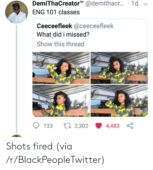 Blackpeopletwitter, Via, and Eng: DemiThaCreator @demithac.. 1d  ENG 101 classes  Ceeceefleek @ceeceefleek  What did i missed?  Show this thread  Li 2,302  133  4,483 Shots fired (via /r/BlackPeopleTwitter)