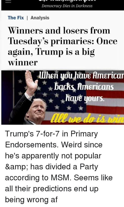 Af, Apparently, and Party: Democracy Dies in Darkness  The Fix Analysis  Winners and losers from  Tuesday's primaries: Once  again, Trump is a big  winner  lllhen you haue lmericar  backs, Americans  ★ have yours.