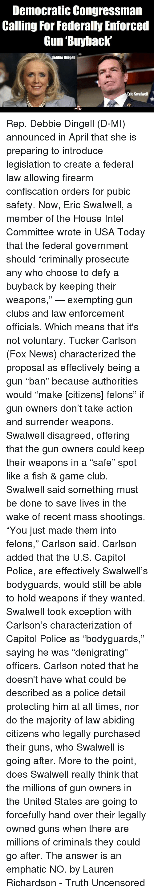 """Club, Guns, and Memes: Democratic Congressman  Calling For Federally Enforced  Gun Buyback'  ebbie Dingell  Eric Swalwell Rep. Debbie Dingell (D-MI) announced in April that she is preparing to introduce legislation to create a federal law allowing firearm confiscation orders for pubic safety.  Now, Eric Swalwell, a member of the House Intel Committee wrote in USA Today that the federal government should """"criminally prosecute any who choose to defy a buyback by keeping their weapons,"""" — exempting gun clubs and law enforcement officials. Which means that it's not voluntary.   Tucker Carlson (Fox News) characterized the proposal as effectively being a gun """"ban"""" because authorities would """"make [citizens] felons"""" if gun owners don't take action and surrender weapons.  Swalwell disagreed, offering that the gun owners could keep their weapons in a """"safe"""" spot like a fish & game club.  Swalwell said something must be done to save lives in the wake of recent mass shootings.  """"You just made them into felons,"""" Carlson said.   Carlson added that the U.S. Capitol Police, are effectively Swalwell's bodyguards, would still be able to hold weapons if they wanted.  Swalwell took exception with Carlson's characterization of Capitol Police as """"bodyguards,"""" saying he was """"denigrating"""" officers.  Carlson noted that he doesn't have what could be described as a police detail protecting him at all times, nor do the majority of law abiding citizens who legally purchased their guns, who Swalwell is going after.  More to the point, does Swalwell really think that the millions of gun owners in the United States are going to forcefully hand over their legally owned guns when there are millions of criminals they could go after. The answer is an emphatic NO.  by Lauren Richardson - Truth Uncensored"""