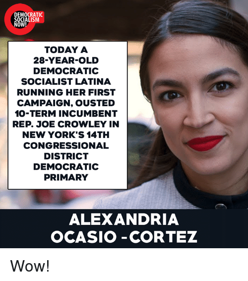 Democratic primary: DEMOCRATIC  SOCIALISM  NOW!  TODAY A  28-YEAR-OLD  DEMOCRATIC  SOCIALIST LATINA  RUNNING HER FIRST  CAMPAIGN, OUSTED  10-TERM INCUMBENT  REP. JOE CROWLEY IN  NEW YORK'S 14TH  CONGRESSIONAL  DISTRICT  DEMOCRATIC  PRIMARY  ALEXANDRIA  OCASIO -CORTEZ Wow!