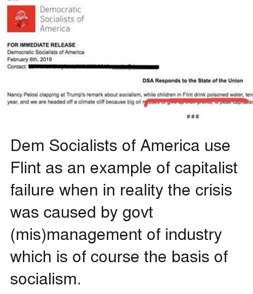 Democratic Socialists Of America: Democratic  Socialists of  America  FOR IMMEDIATE RELEASE  Democratic Socialists of America  February 6th, 2019  Contact  DSA Responds to the State of the Union  Nancy Pelosi clapping at Trump's remark about socialism, whille children in Flint drink poisoned water, ten  year, and we are headed off a dlimate ciff because big oleu ap