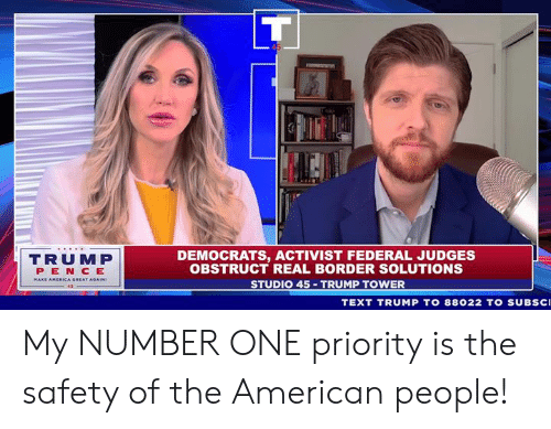 American, Text, and Trump: DEMOCRATS, ACTIVIST FEDERAL JUDGES  OBSTRUCT REAL BORDER SOLUTIONS  STUDIO 45 TRUMP TOWER  TRUMP  PEN CE  TEXT TRUMP TO 88022 TO SUBsc My NUMBER ONE priority is the safety of the American people!