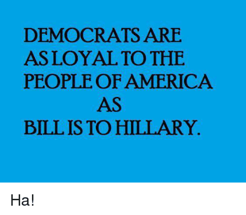 America, Memes, and 🤖: DEMOCRATS ARE  ASLOYAL TO THE  PEOPLE OF AMERICA  AS  BILL IS TO HILLARY. Ha!